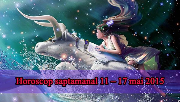 Horoscop saptamanal 11 – 17 mai 2015