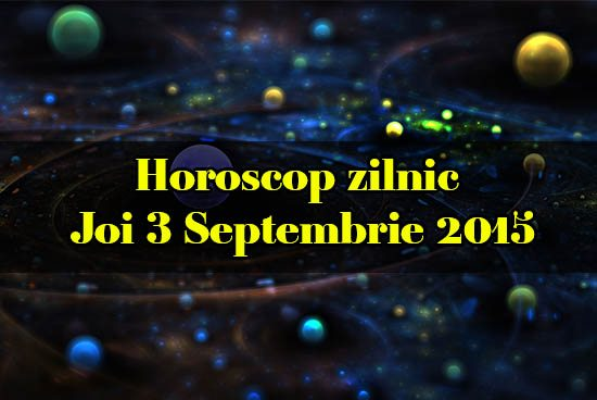 Horoscop zilnic Joi 3 Septembrie 2015