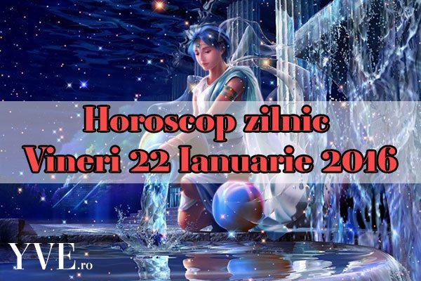 Horoscop zilnic Vineri 22 Ianuarie 2016