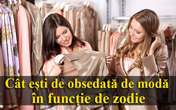 Cât ești de obsedată de modă în funcție de zodie