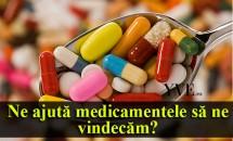 Ne ajută medicamentele să ne vindecăm?