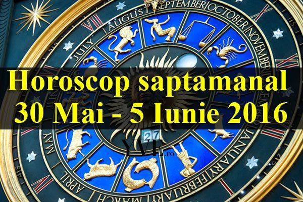 Horoscop saptamanal 30 Mai – 5 Iunie 2016