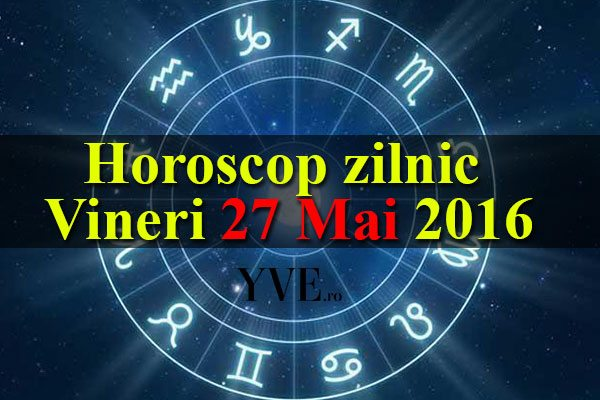 Horoscop zilnic Vineri 27 Mai 2016 – Fecioarele au parte de una dintre cele mai bune zile iar cariera Săgetătorilor cunoaște îmbunătățiri
