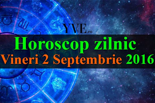 Horoscop zilnic Vineri 2 Septembrie 2016