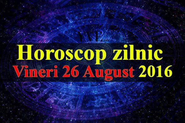 Horoscop zilnic Vineri 26 August 2016