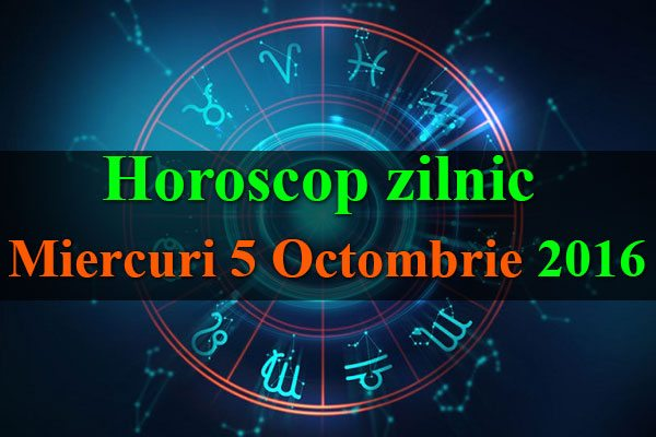 Horoscop zilnic Miercuri 5 Octombrie 2016